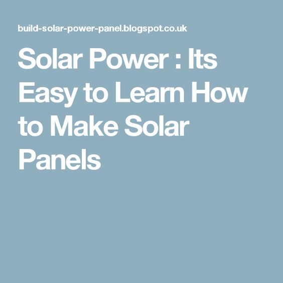 Solar Power : Its Easy to Learn How to Make Solar Panels