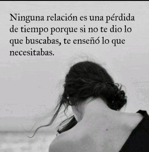 Ninguna relación es una perdida de tiempo, si no te dio lo que buscabas, te enseñó lo que necesitabas.