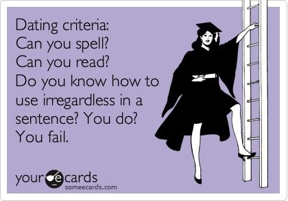 Dating criteria: Can you spell? Can you read? Do you know how to use irregardless in a sentence? You do? You fail. now-thats-funny
