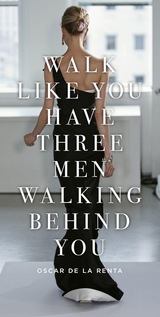 """""""Walk like you have three men walking behind you."""" ~ Oscar De La Renta:"""