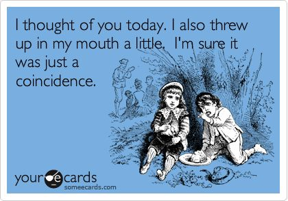 I thought of you today. I also threw up in my mouth a little. I'm sure it was just a coincidence.