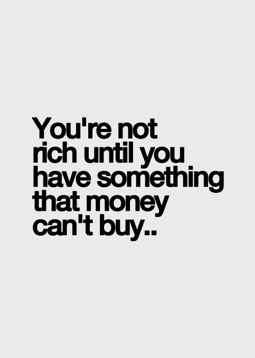 Du bist nicht reich, solange du nicht etwas besitzt, was für Geld nicht zu bekommen ist.