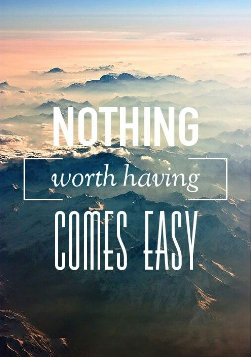 Nothing worth having comes easy.: