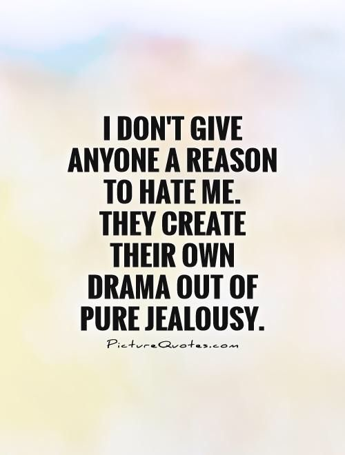Image from http://img.picturequotes.com/2/7/6494/i-dont-give-anyone-a-reason-to-hate-me-they-create-their-own-drama-out-of-pure-jealousy-quote-1.jpg.
