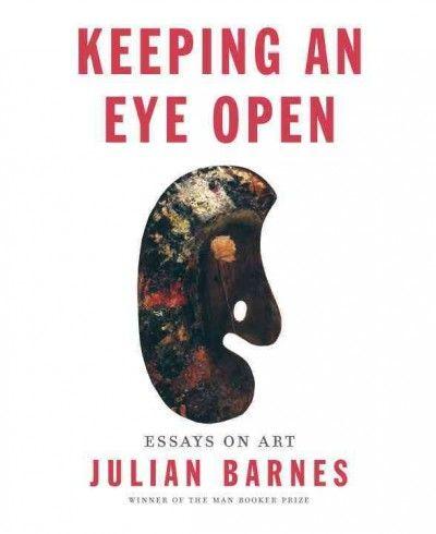 New Book: Keeping an Eye Open : essays on art / Julian Barnes, 2015.