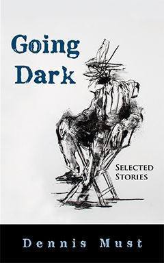"""Writers aren't exactly people … they're a whole lot of people trying to be one person."" In Dennis Must's third story collection, Going Dark, the narrators mirror F. Scott Fitzgerald's observation by drawing the reader into their dissimilar yarns, earthy or exalted, practical or fanciful. An aging actor looks back on his life, but whose life does he recall?   GOING DARK by Dennis Must 