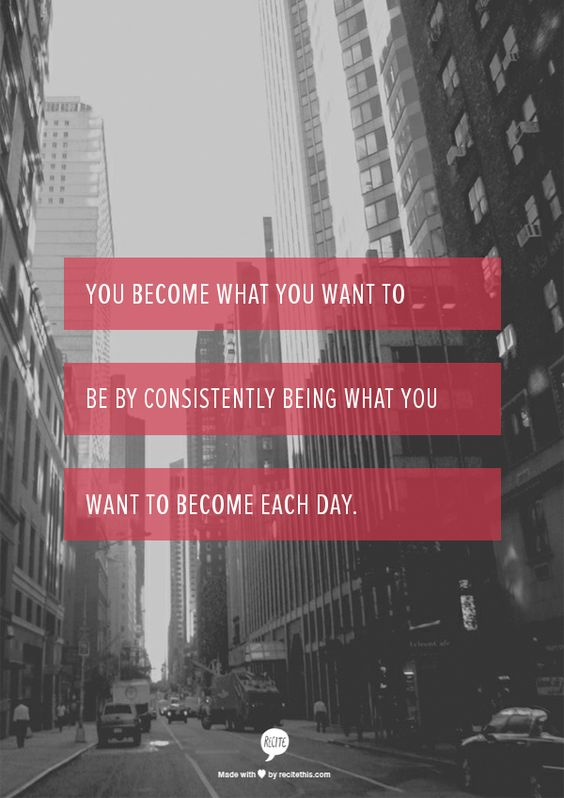 You become what you want to be by consistently being what you want to become each day.