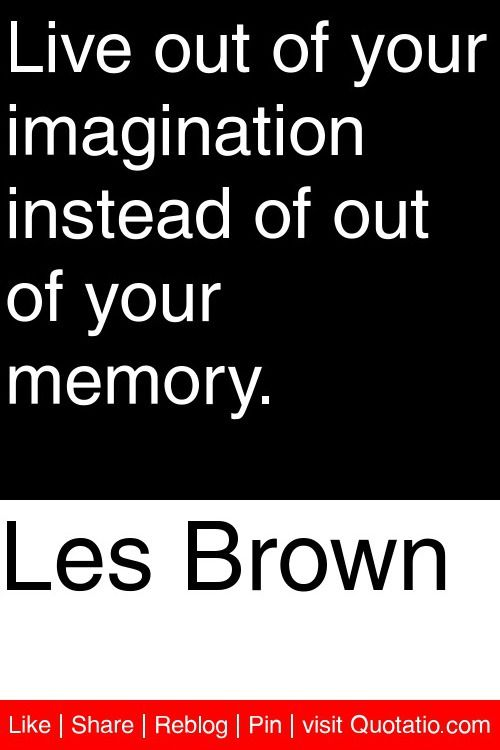 Les Brown - Live out of your imagination instead of out of your memory. #quotations #quotes