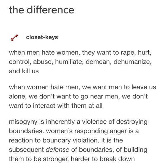 We understand some women really are shitty and want to hurt men, but the vast majority of women who don't like men want to just be left alone. Women's actions do not exist outside of what men have done to them. Meanwhile, men who say they hate women also explain in detail how they would like to hurt them.