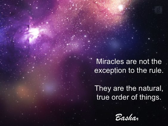 """Miracles are not the exception to the rule. They are the natural, true order of things."" ~Bashar ..*"