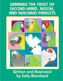 Sally Blanchard - Winning the Trust of Re-homed Parrots .pdf 60 pgs $16.00 Sally Blanchard´s parrot illustrations throughout the book.  Information includes: Each one a unique story, Reasons parrot lose their homes, Basic behavioral problems of re-homed parrots, The Honeymoon Period, Species related problems, Adopting elderly parrots, and more