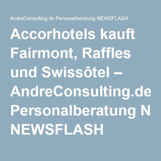 Accorhotels kauft Fairmont, Raffles und Swissôtel – AndreConsulting.de Personalberatung NEWSFLASH