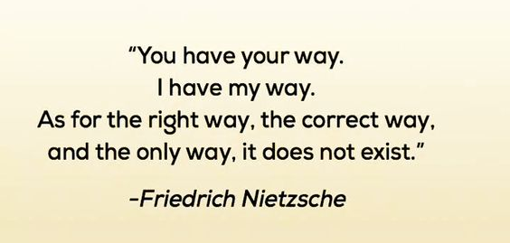 """""""You have your way, I have my way. As for the right way, the correct way, and the only way, it does  not exist."""" Thinking that your way is the right way or the only way is a fast track to discrimination."""