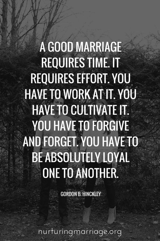 A good marriage requires time. It requires effort. You have to work at it. You have to cultivate it. You have to forgive and forget. You have to be absolutely loyal one to another. - Gordon B. Hinckley