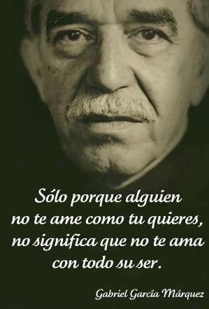 Sólo porque alguien no te ame como tu quieres, no significa que no te ama con todo su ser. #GabrielGarciaMarquez