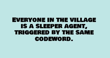 Everyone in the village is a sleeper agent, triggered by the same codeword.
