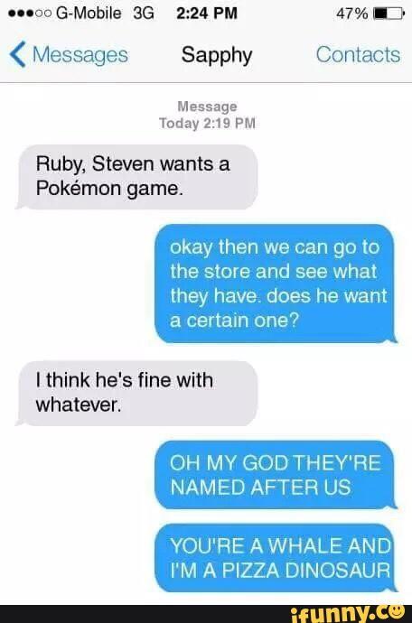 -Rubí, Steven quiere un jugo de Pokémon. •Ok, después podemos ir a la tienda y mirar que tienen, ¿quiere uno en específico? -Creo que estará bien cualquiera. •OH, POR DIOS, LOS TITULARON DESPUÉS DE NOSOTRAS. •TÚ ERES UNA BALLENA Y YO UN PIZZA-DINOSAURIO.