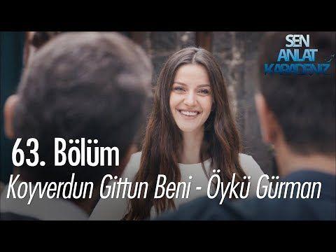 Koyverdun Gittun Beni Oyku Gurman Sen Anlat Karadeniz 63 Bolum Youtube Youtube Entertainment Romantik
