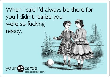 Funny Friendship Ecard: When I said I'd always be there for you I didn't realize you were so fucking needy.