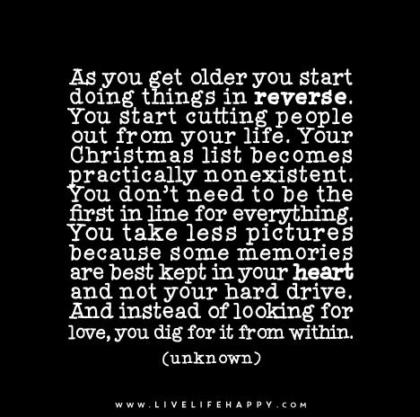 As you get older you start doing things in reverse. You start cutting people out from your life. Your Christmas list becomes practically nonexistent. You don't need to be the first in line for everything. You take less pictures because some memories are best kept in your heart and not your hard drive. And instead of looking for love, you dig for it from within.