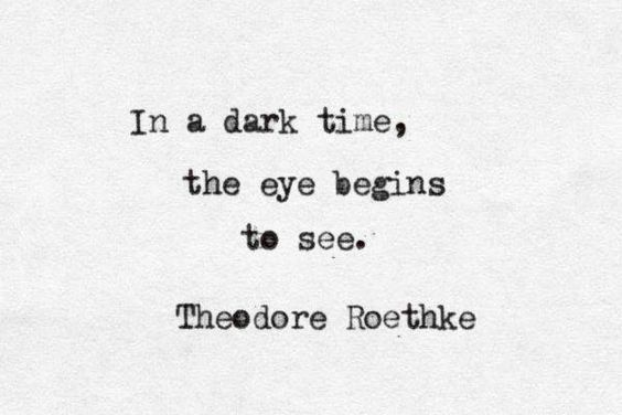 In a dark time, the eye begins to see.