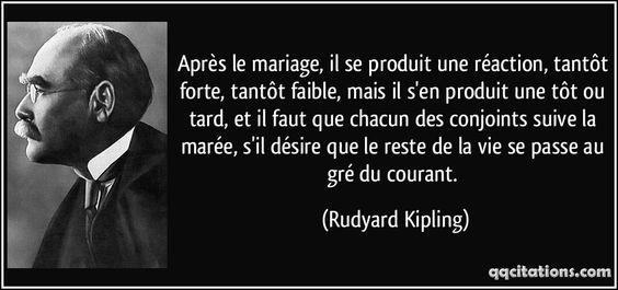 Après le mariage, il se produit une réaction, tantôt forte, tantôt faible, mais il s'en produit une tôt ou tard, et il faut que chacun des conjoints suive la marée, s'il désire que le reste de la vie se passe au gré du courant. - Rudyard Kipling