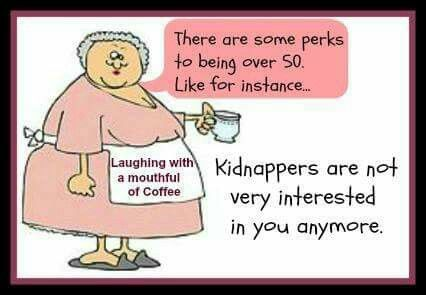 There are some perks to being over 50. Like for instance... Kidnappers are not very interested in you anymore.