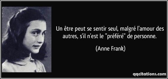 """Un être peut se sentir seul, malgré l'amour des autres, s'il n'est le """"préféré"""" de personne. (Anne Frank)"""