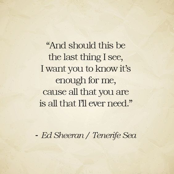 """""""And should this be the last thing I see, I want you to know it's enough for me, cause all that you are is all that I'll ever need."""" – Ed Sheeran / Tenerife Sea"""