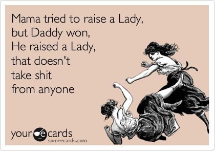 Mama tried to raise a Lady, but Daddy won, He raised a Lady, that doesn't take shit from anyone.