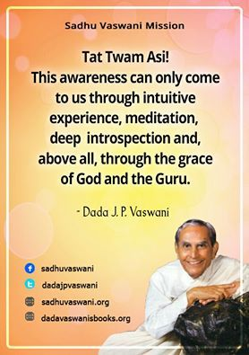 Tat Twam Asi! This awareness can only come to us through intuitive experience, meditation, deep introspection and, above all, through the grace of God and the Guru. -Dada J.P. Vaswani #dadajpvaswani#quotes