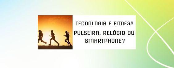 Tecnologia e Fitness: Pulseira, Relógio Inteligente ou Smartphone?