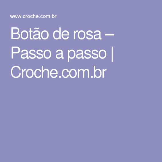 Botão de rosa – Passo a passo   Croche.com.br