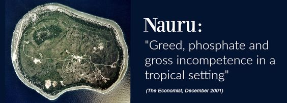 """Nauruwasdescribed by The Economistin 2001 as a hotbed of incompetence – as """"Paradise Lost…..an enormous moth-eaten fedora: a ghastly grey mound of rock surrounded by a narrow g…"""