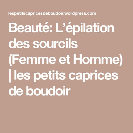 Beauté: L'épilation des sourcils (Femme et Homme) | les petits caprices de boudoir