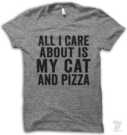 all i care about is my cat... and pizza!