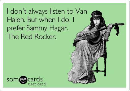 I don't always listen to Van Halen. But when I do, I prefer Sammy Hagar. The Red Rocker.