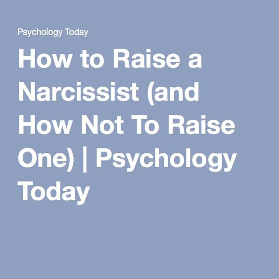 How to Raise a Narcissist (and How Not To Raise One) | Psychology Today