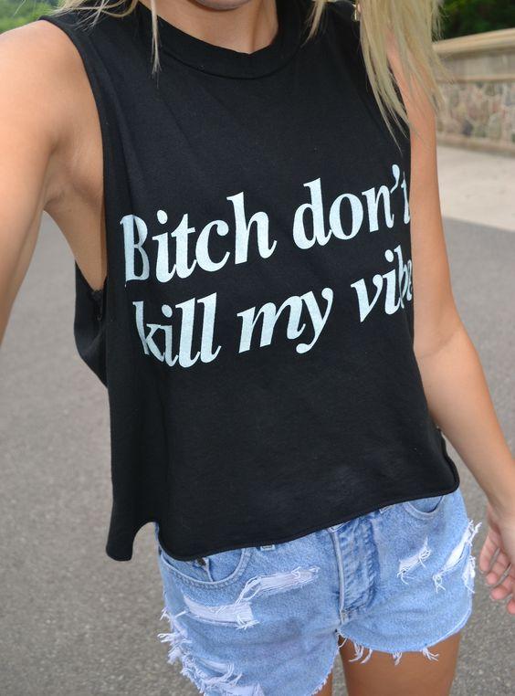 Bitch don't kill my vibes