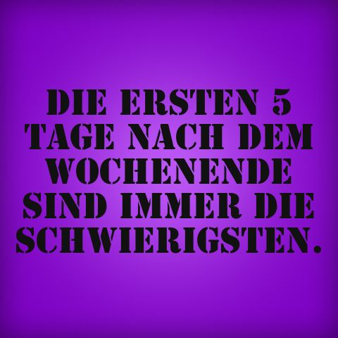 "oh ja. ~ ""the first 5 days after the weekend are always the hardest"" (in German language)"
