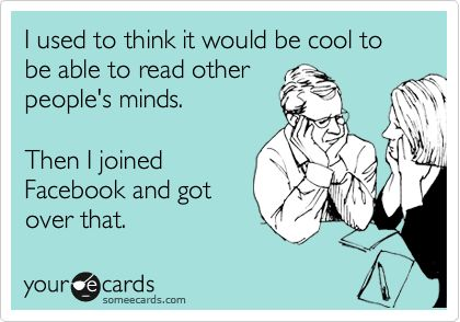 I used to think it would be cool to be able to read other people's minds. Then I joined Facebook and got over that.