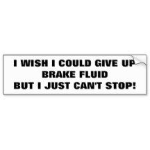 Addicted to Brake Fluid? Bumper Sticker Puns are fun.    This might be a good name for an energy drink for work breaks if you think about it.