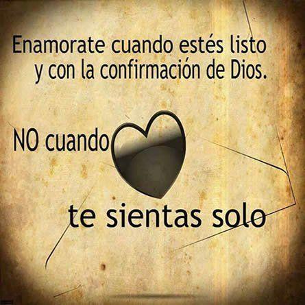 Enamorate cuando estés listo y con la confirmación de Dios. No cuando te sientas solo/a.