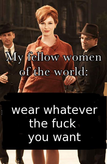 """My fellow women of the world: wear whatever the fuck you want!""  #feminism"