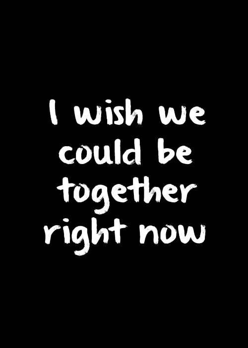 i wish we could be together right now.