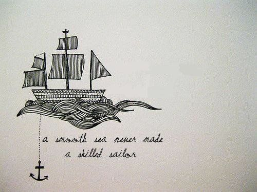 """ a smooth sea never made a skilled sailor "":"
