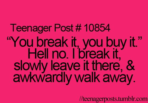 """You break it, you buy it."" Hell no. I break it, slowly leave it there, and awkwardly walk away."