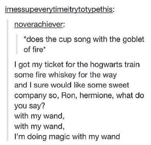 Harry Potter cups song. I would say I'm died but someone would say so is Cedric.
