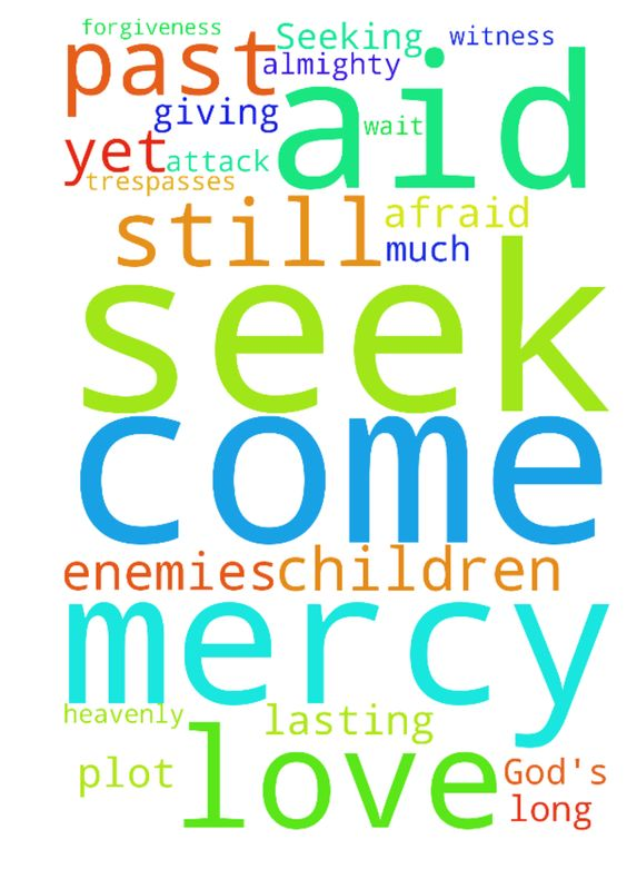 Seeking God's mercy -  Dear heavenly father I seek your mercy I seek your ever lasting forgiveness for my trespasses and my sins of my past I asked that you come to my aid for I am afraid I may be giving up I have told the truth but yet my adversaries bear witness against me they plot against me and wait in hiding . I am begging the Lord Almighty in heaven to come to my aid I do not know how long I have left that I can be strong . I have repented I have changed but still my enemies are on…