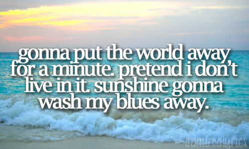 Gonna put the world away for a minute. Pretend I don't live in it. Sunshine gonna wash my blues away.  ~ Jimmy Buffet